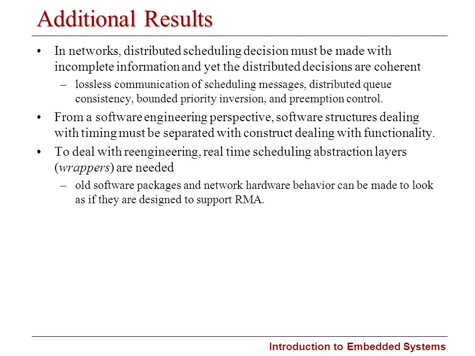 Introduction to Embedded Systems Additional Results In networks, distributed scheduling decision must be made with incomplete information and yet the distributed decisions are coherent ­ –lossless communication of scheduling messages, distributed queue consistency, bounded priority inversion, and preemption control.