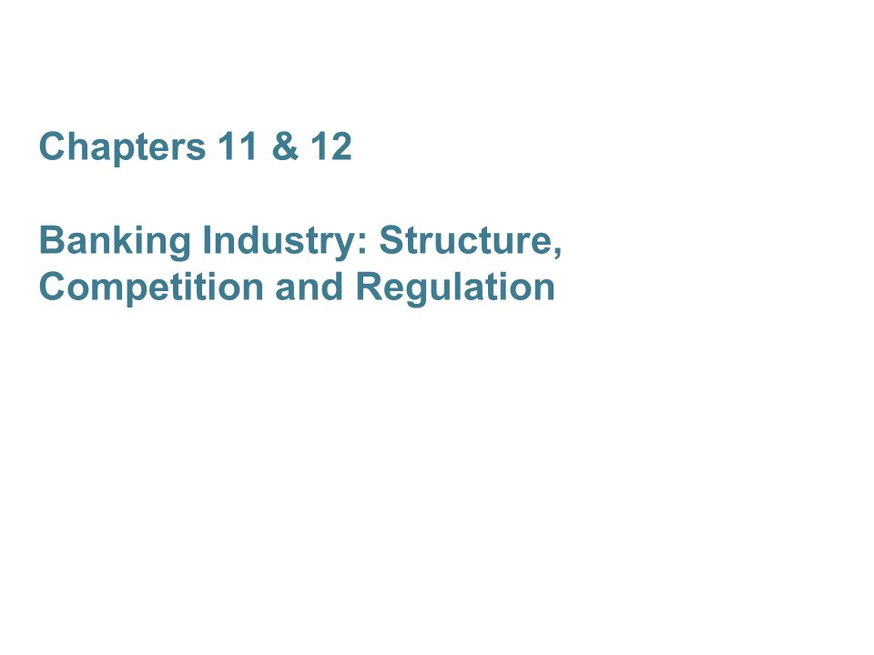 Chapters 11 & 12 Banking Industry: Structure, Competition and Regulation