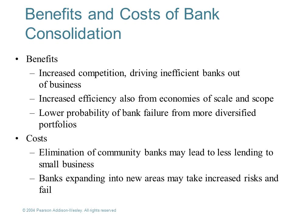 © 2004 Pearson Addison-Wesley. All rights reserved 10-13 Benefits and Costs of Bank Consolidation Benefits –Increased competition, driving inefficient