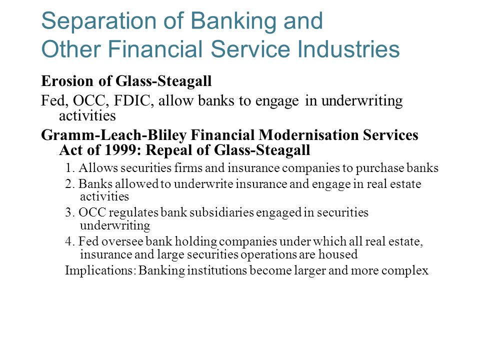 10-14 Separation of Banking and Other Financial Service Industries Erosion of Glass-Steagall Fed, OCC, FDIC, allow banks to engage in underwriting activities Gramm-Leach-Bliley Financial Modernisation Services Act of 1999: Repeal of Glass-Steagall 1.