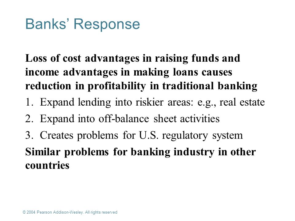 © 2004 Pearson Addison-Wesley. All rights reserved 10-6 Banks Response Loss of cost advantages in raising funds and income advantages in making loans