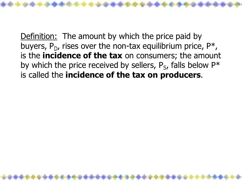 Definition: The amount by which the price paid by buyers, P D, rises over the non-tax equilibrium price, P*, is the incidence of the tax on consumers;
