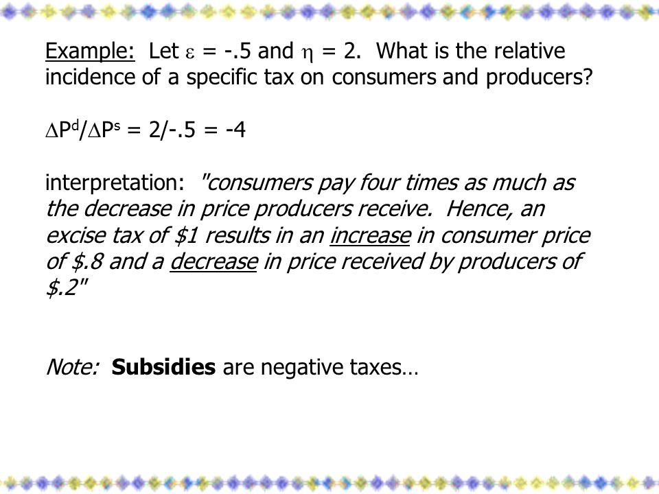 Example: Let = -.5 and = 2. What is the relative incidence of a specific tax on consumers and producers? P d / P s = 2/-.5 = -4 interpretation: