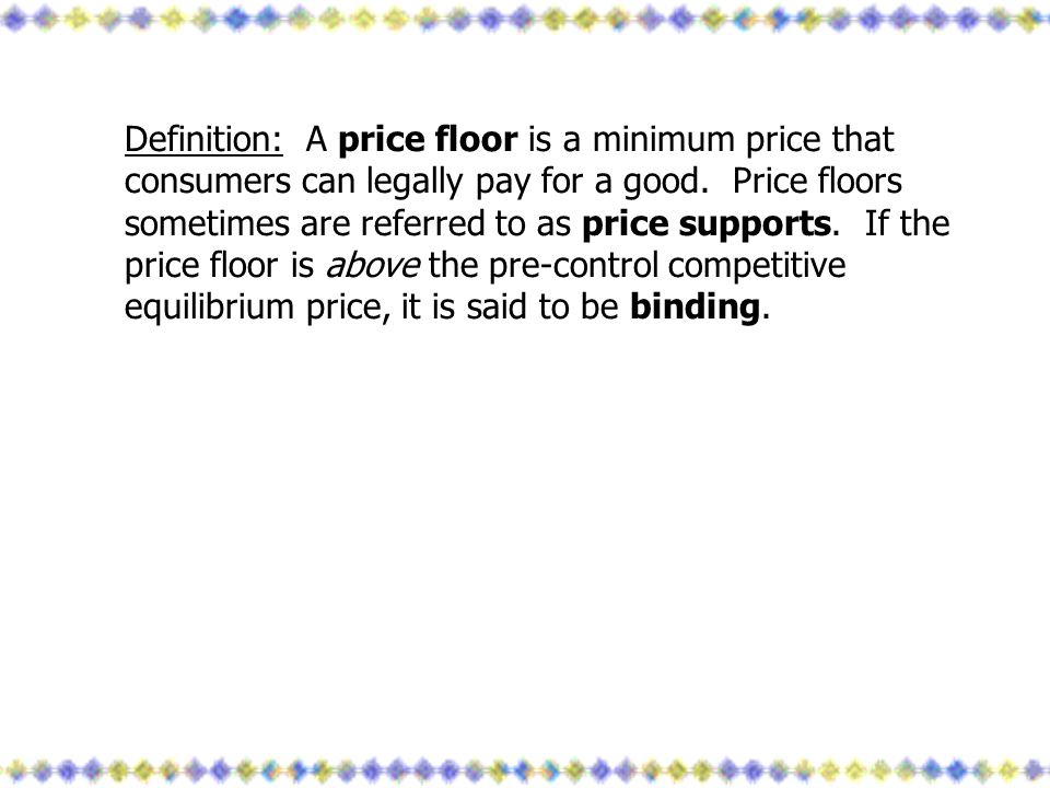 Definition: A price floor is a minimum price that consumers can legally pay for a good. Price floors sometimes are referred to as price supports. If t