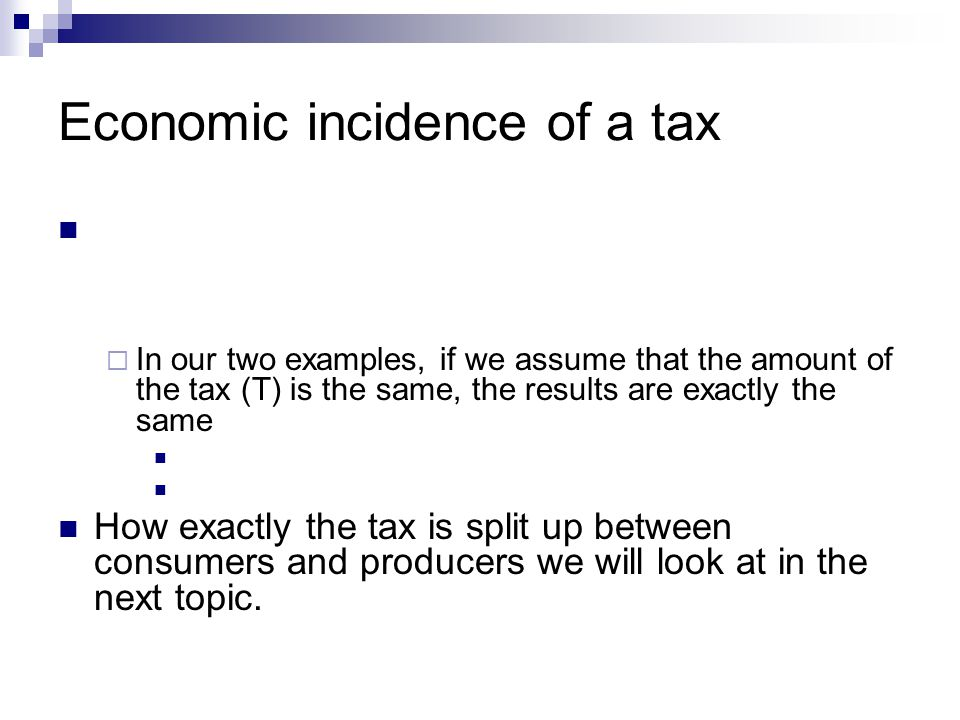 Economic incidence of a tax In our two examples, if we assume that the amount of the tax (T) is the same, the results are exactly the same How exactly