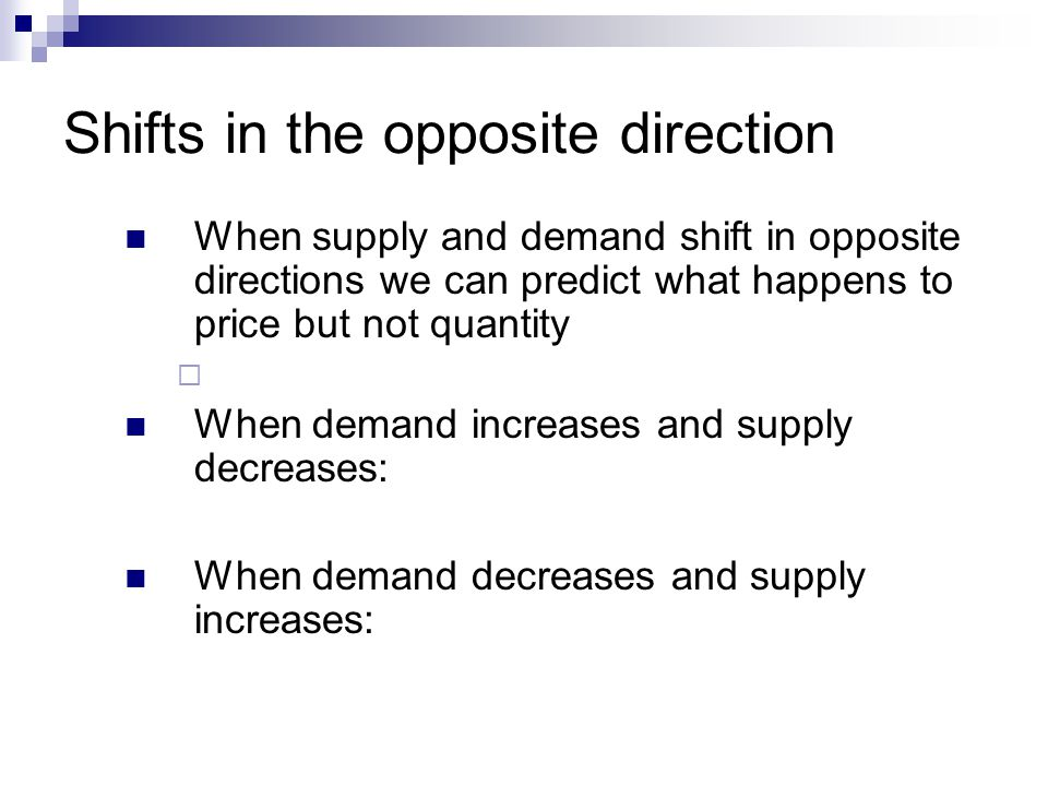 Shifts in the same direction When supply and demand shift in the same direction we can predict what happens to quantity but not price When both demand and supply increase: When demand and supply decrease: