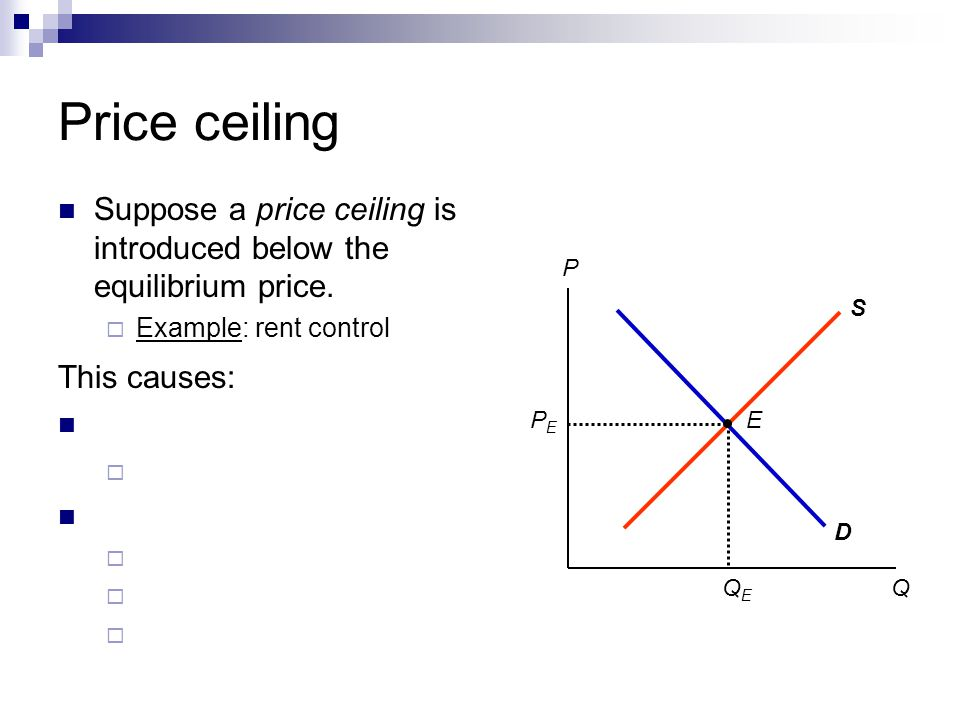 Price ceiling Suppose a price ceiling is introduced below the equilibrium price. Example: rent control This causes: P Q D S PEPE QEQE E