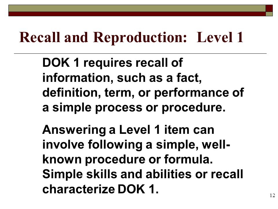 12 Recall and Reproduction: Level 1 DOK 1 requires recall of information, such as a fact, definition, term, or performance of a simple process or proc