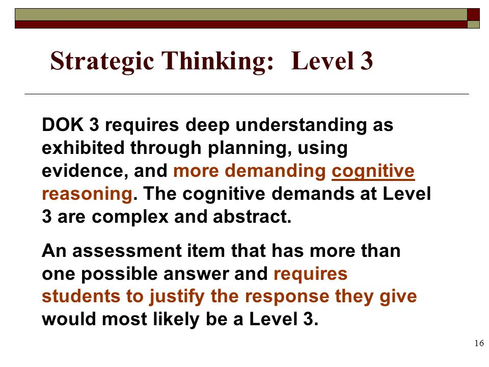 16 Strategic Thinking: Level 3 DOK 3 requires deep understanding as exhibited through planning, using evidence, and more demanding cognitive reasoning