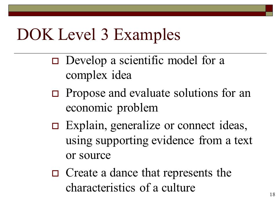 18 DOK Level 3 Examples Develop a scientific model for a complex idea Propose and evaluate solutions for an economic problem Explain, generalize or co