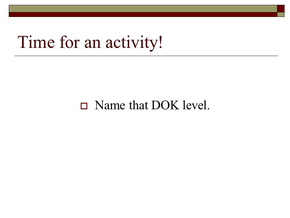 Time for an activity! Name that DOK level.