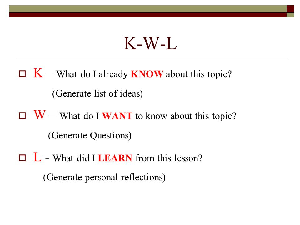 K – What do I already KNOW about this topic? (Generate list of ideas) W – What do I WANT to know about this topic? (Generate Questions) L - What did I