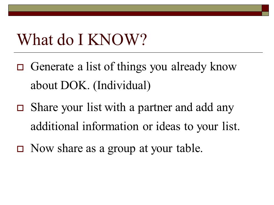 What do I KNOW? Generate a list of things you already know about DOK. (Individual) Share your list with a partner and add any additional information o