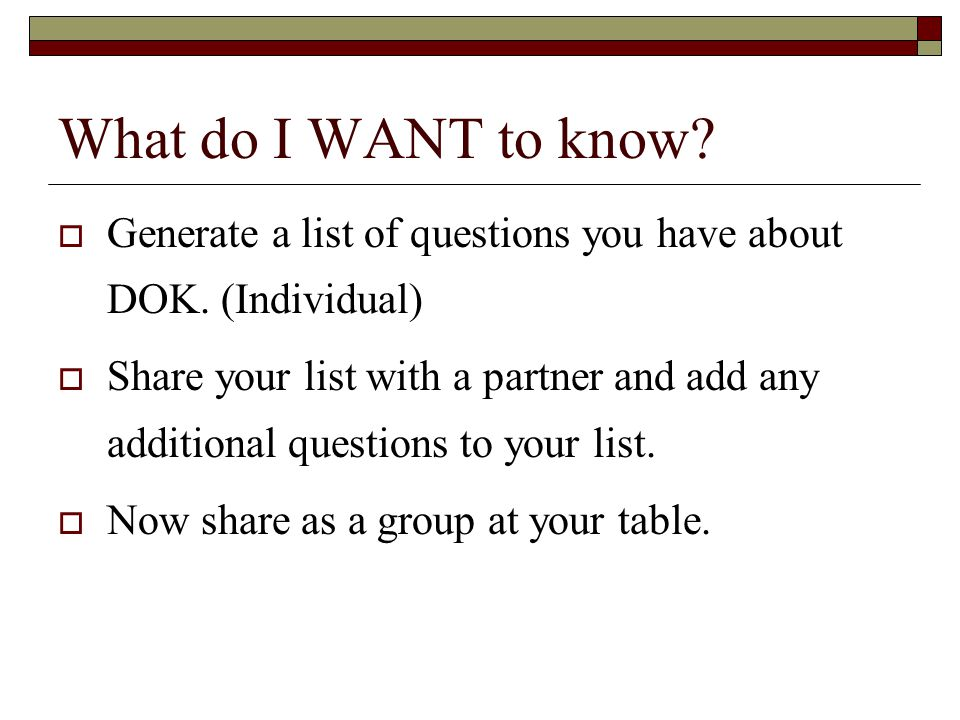 What do I WANT to know? Generate a list of questions you have about DOK. (Individual) Share your list with a partner and add any additional questions