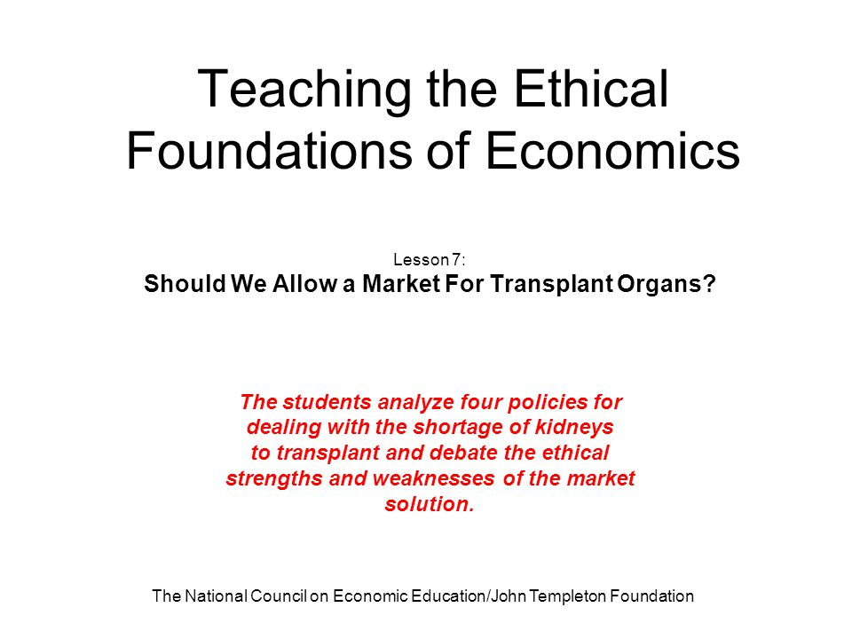 The National Council on Economic Education/John Templeton Foundation Teaching the Ethical Foundations of Economics Lesson 7: Should We Allow a Market For Transplant Organs.