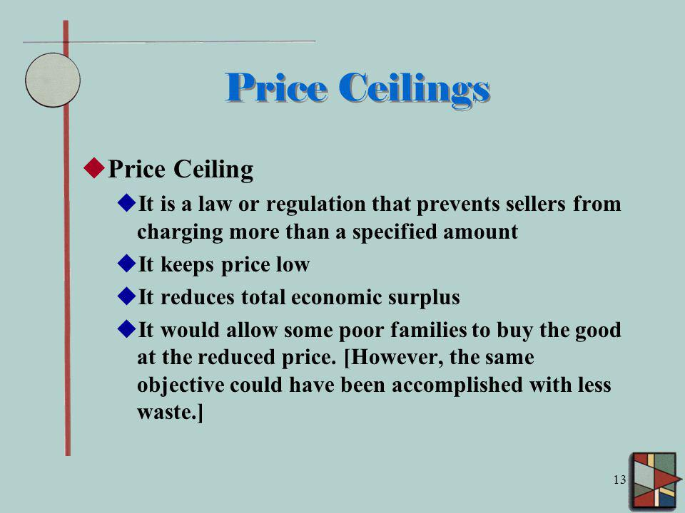 13 Price Ceilings Price Ceiling It is a law or regulation that prevents sellers from charging more than a specified amount It keeps price low It reduces total economic surplus It would allow some poor families to buy the good at the reduced price.
