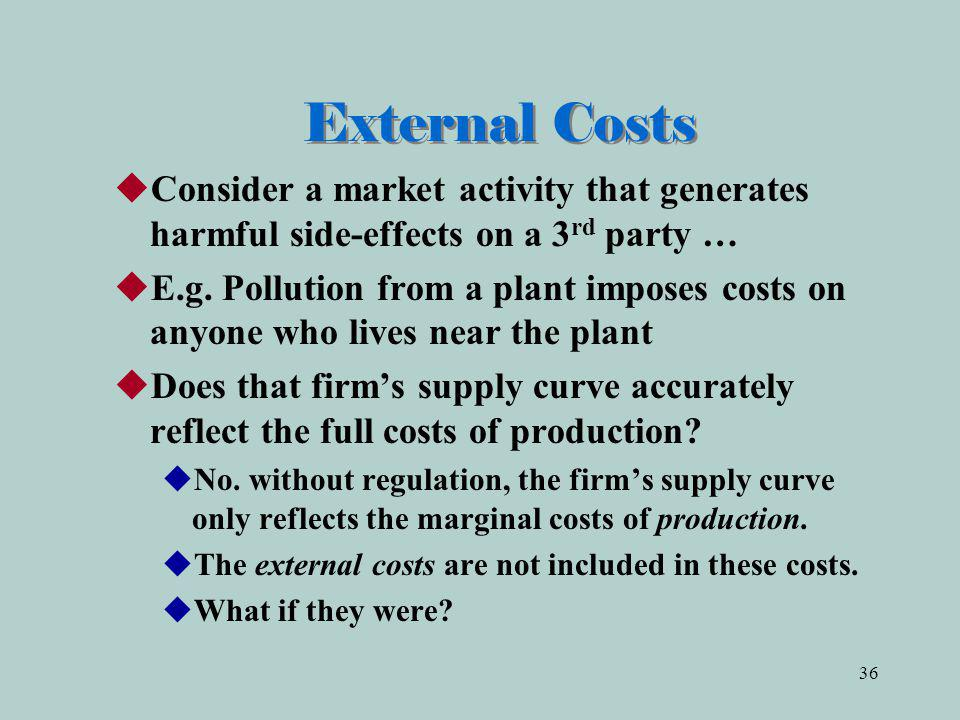 36 External Costs Consider a market activity that generates harmful side-effects on a 3 rd party … E.g.