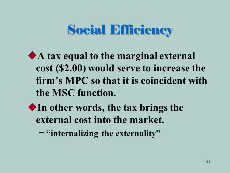 41 Social Efficiency A tax equal to the marginal external cost ($2.00) would serve to increase the firms MPC so that it is coincident with the MSC function.