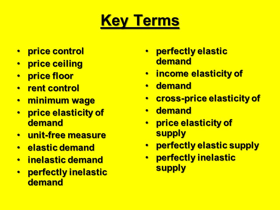 Key Terms price controlprice control price ceilingprice ceiling price floorprice floor rent controlrent control minimum wageminimum wage price elasticity of demandprice elasticity of demand unit-free measureunit-free measure elastic demandelastic demand inelastic demandinelastic demand perfectly inelastic demandperfectly inelastic demand perfectly elastic demandperfectly elastic demand income elasticity ofincome elasticity of demanddemand cross-price elasticity ofcross-price elasticity of demanddemand price elasticity of supplyprice elasticity of supply perfectly elastic supplyperfectly elastic supply perfectly inelastic supplyperfectly inelastic supply