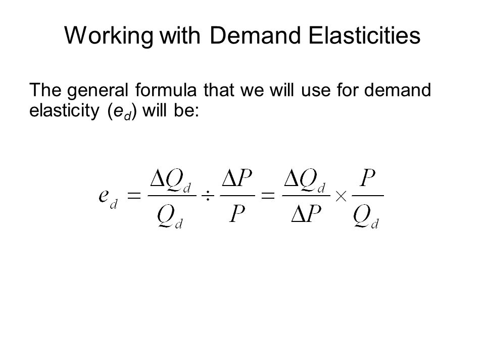 Working with Demand Elasticities The general formula that we will use for demand elasticity (e d ) will be: