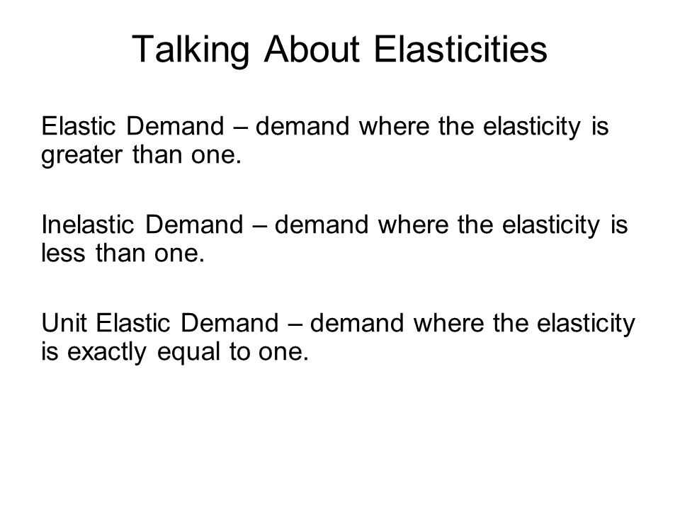 Talking About Elasticities Elastic Demand – demand where the elasticity is greater than one.