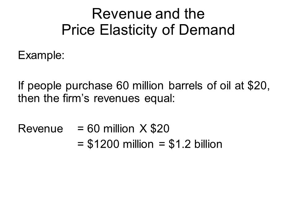 Example: If people purchase 60 million barrels of oil at $20, then the firms revenues equal: Revenue = 60 million X $20 = $1200 million = $1.2 billion Revenue and the Price Elasticity of Demand