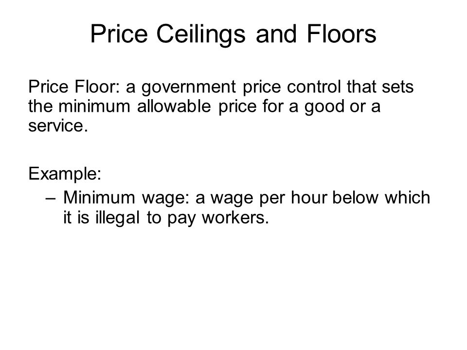 Price Floor: a government price control that sets the minimum allowable price for a good or a service.