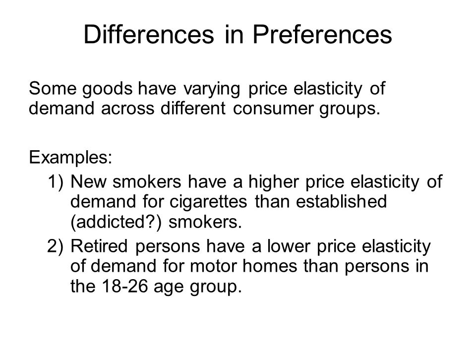 Differences in Preferences Some goods have varying price elasticity of demand across different consumer groups.