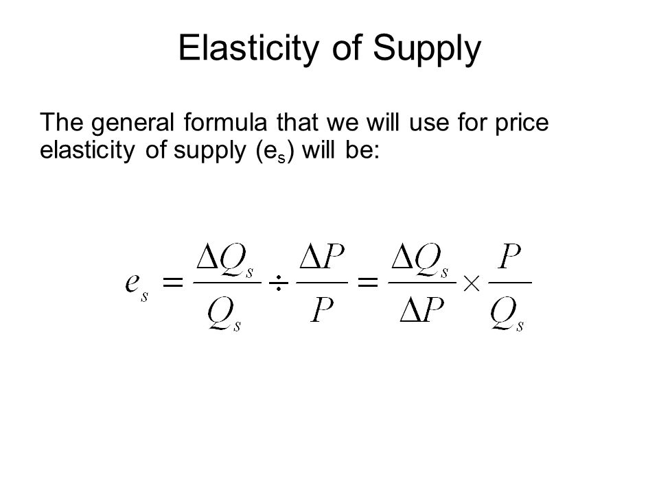 Elasticity of Supply The general formula that we will use for price elasticity of supply (e s ) will be: