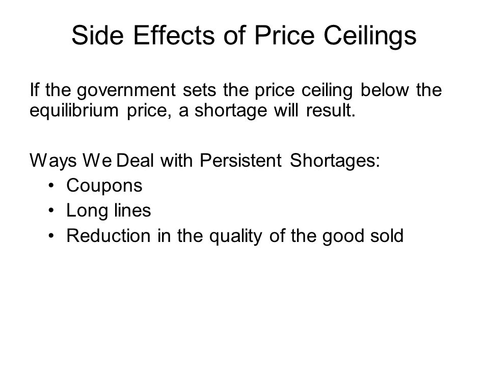 Side Effects of Price Ceilings If the government sets the price ceiling below the equilibrium price, a shortage will result.