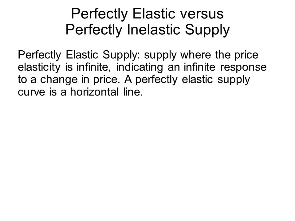 Perfectly Elastic versus Perfectly Inelastic Supply Perfectly Elastic Supply: supply where the price elasticity is infinite, indicating an infinite response to a change in price.