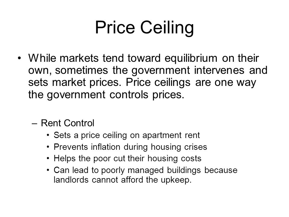 Price Ceiling While markets tend toward equilibrium on their own, sometimes the government intervenes and sets market prices. Price ceilings are one w