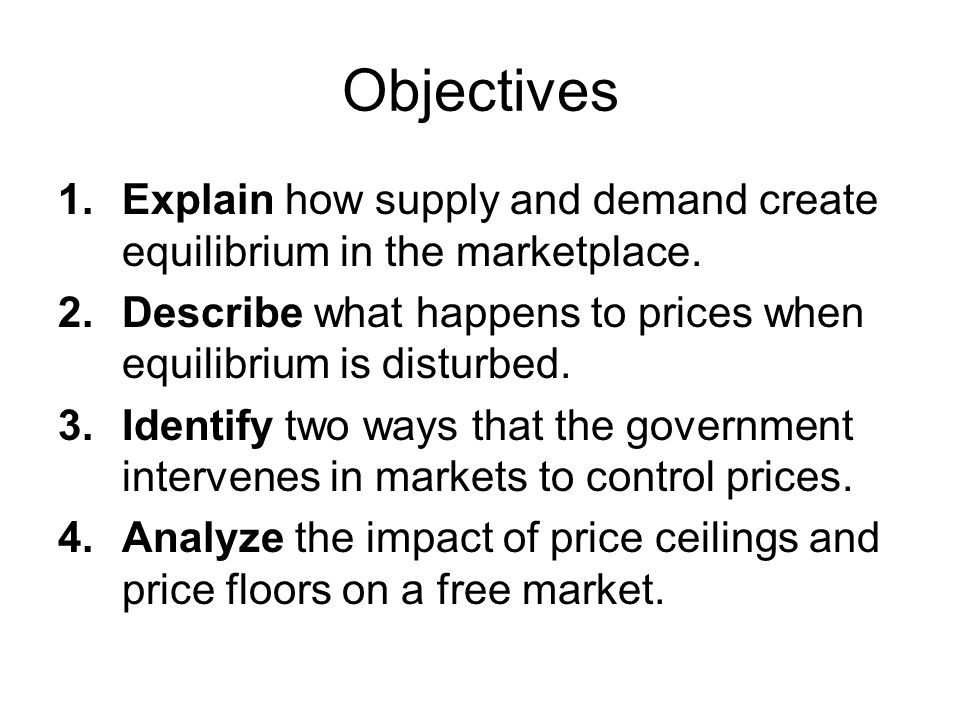 Objectives 1.Explain how supply and demand create equilibrium in the marketplace. 2.Describe what happens to prices when equilibrium is disturbed. 3.I