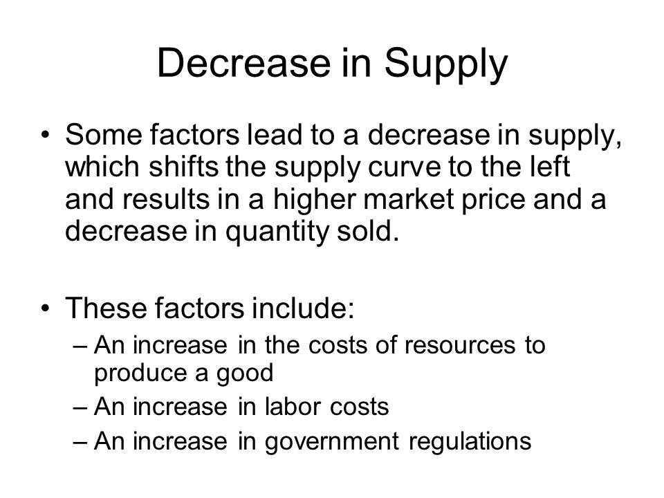 Decrease in Supply Some factors lead to a decrease in supply, which shifts the supply curve to the left and results in a higher market price and a dec