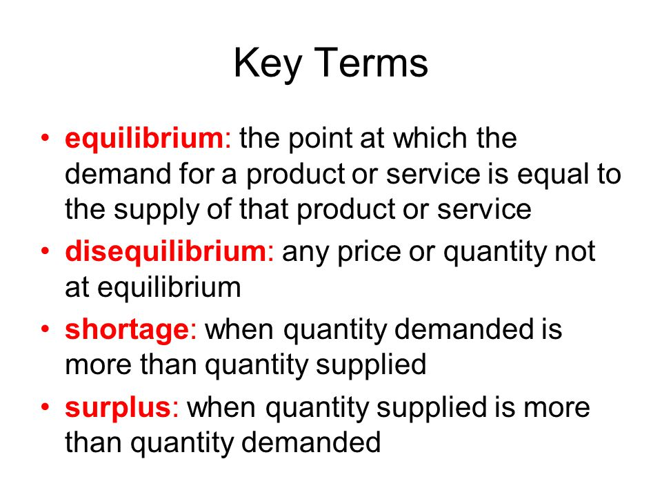 Key Terms equilibrium: the point at which the demand for a product or service is equal to the supply of that product or service disequilibrium: any pr