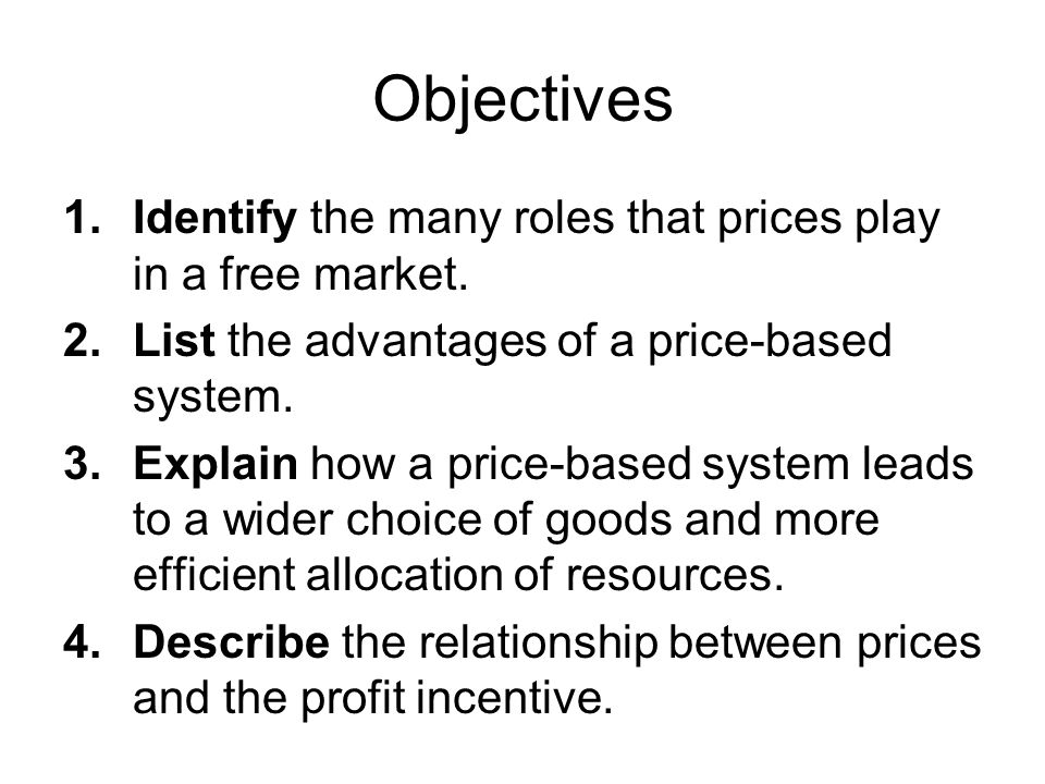 Objectives 1.Identify the many roles that prices play in a free market. 2.List the advantages of a price-based system. 3.Explain how a price-based sys