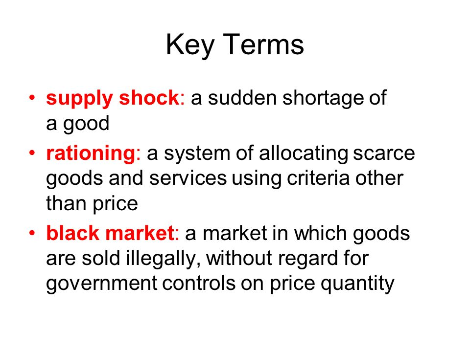 Key Terms supply shock: a sudden shortage of a good rationing: a system of allocating scarce goods and services using criteria other than price black