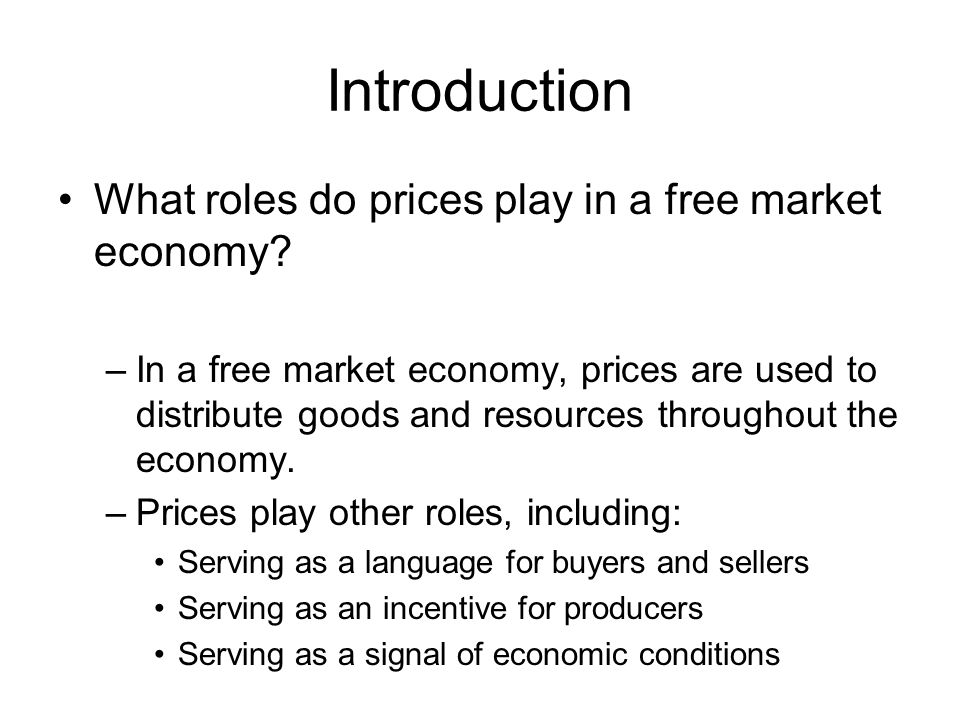 Introduction What roles do prices play in a free market economy? –In a free market economy, prices are used to distribute goods and resources througho
