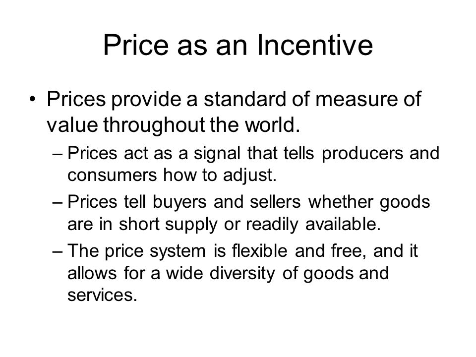 Price as an Incentive Prices provide a standard of measure of value throughout the world. –Prices act as a signal that tells producers and consumers h