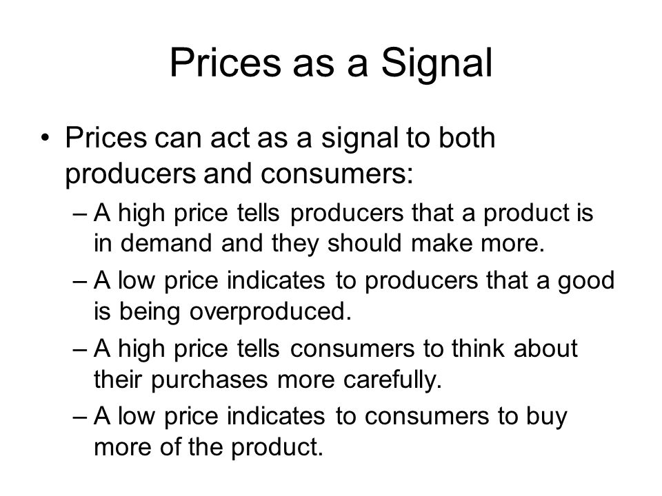 Prices as a Signal Prices can act as a signal to both producers and consumers: –A high price tells producers that a product is in demand and they shou