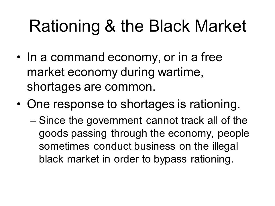 Rationing & the Black Market In a command economy, or in a free market economy during wartime, shortages are common. One response to shortages is rati