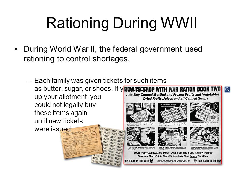 Rationing During WWII During World War II, the federal government used rationing to control shortages. –Each family was given tickets for such items a
