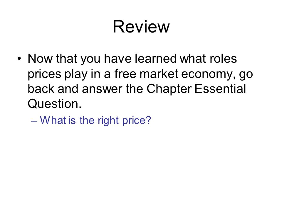 Review Now that you have learned what roles prices play in a free market economy, go back and answer the Chapter Essential Question. –What is the righ