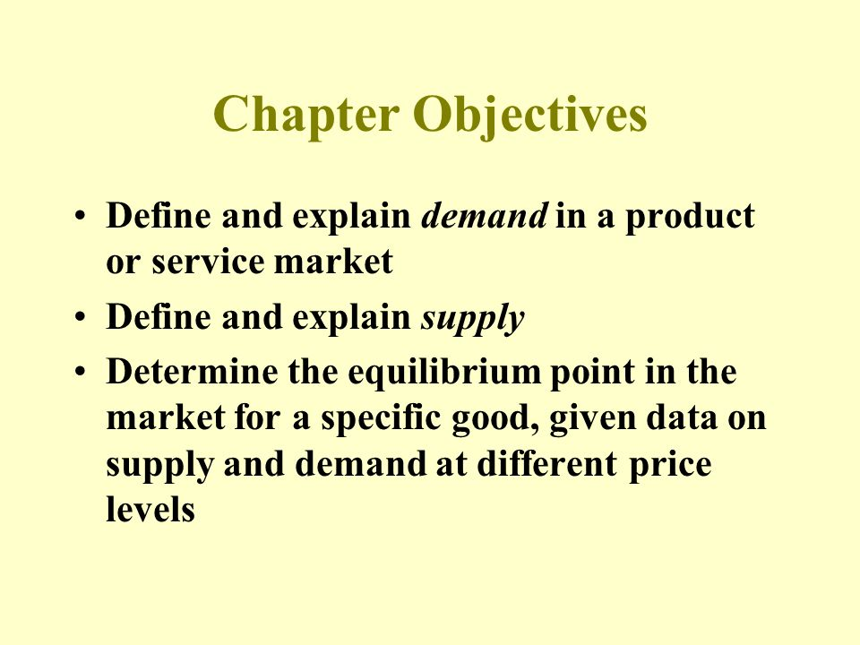 Chapter Objectives Define and explain demand in a product or service market Define and explain supply Determine the equilibrium point in the market for a specific good, given data on supply and demand at different price levels