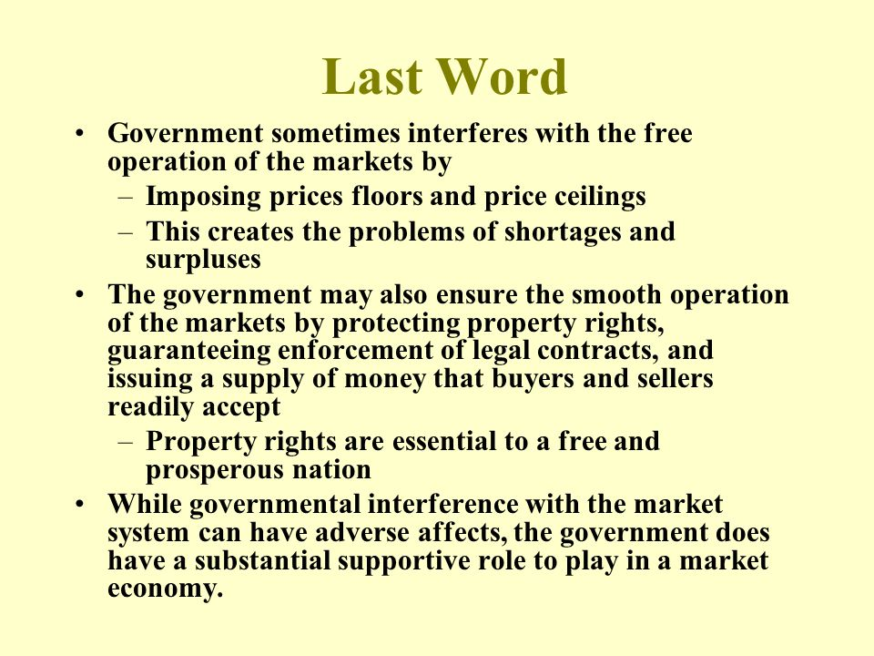 Last Word Government sometimes interferes with the free operation of the markets by –Imposing prices floors and price ceilings –This creates the problems of shortages and surpluses The government may also ensure the smooth operation of the markets by protecting property rights, guaranteeing enforcement of legal contracts, and issuing a supply of money that buyers and sellers readily accept –Property rights are essential to a free and prosperous nation While governmental interference with the market system can have adverse affects, the government does have a substantial supportive role to play in a market economy.