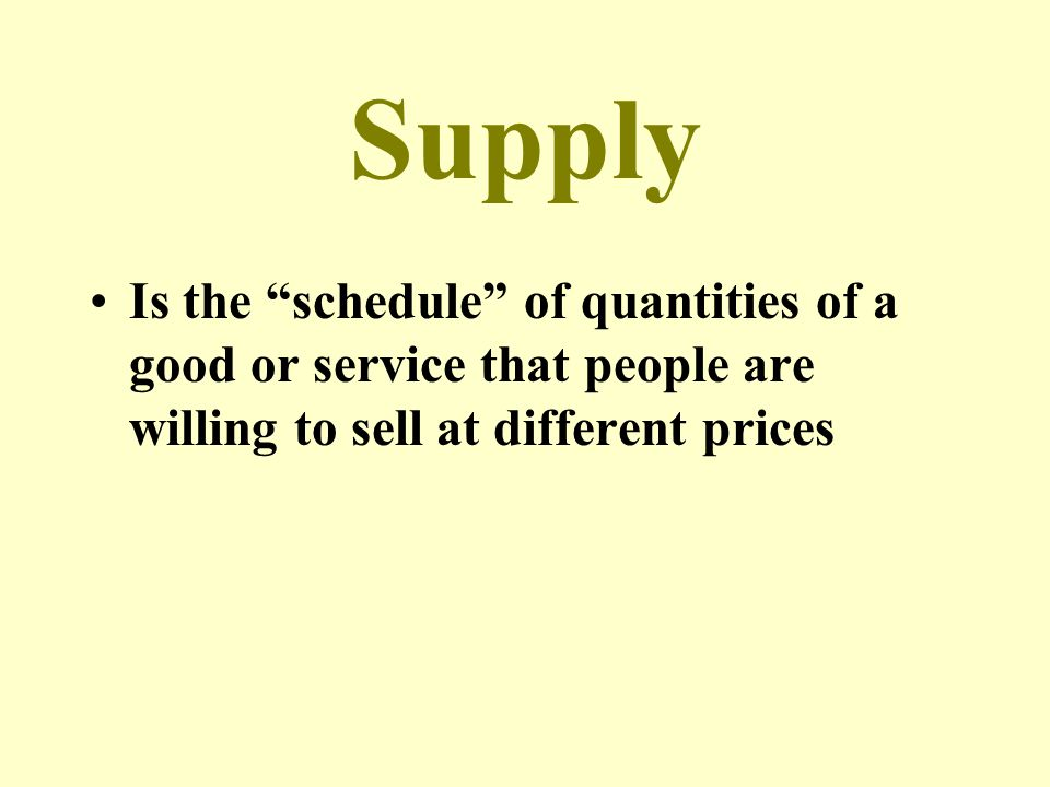 Supply Is the schedule of quantities of a good or service that people are willing to sell at different prices