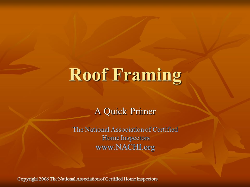 Copyright 2006 The National Association of Certified Home Inspectors Roof Framing A Quick Primer The National Association of Certified Home Inspectors