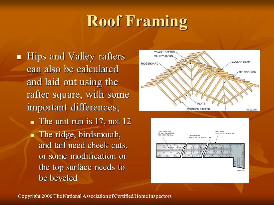 Copyright 2006 The National Association of Certified Home Inspectors Hips and Valley rafters can also be calculated and laid out using the rafter squa