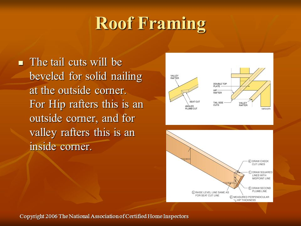 Copyright 2006 The National Association of Certified Home Inspectors The tail cuts will be beveled for solid nailing at the outside corner. For Hip ra