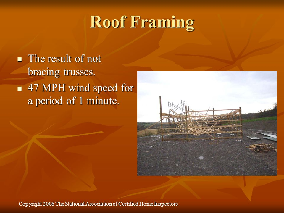 Copyright 2006 The National Association of Certified Home Inspectors The result of not bracing trusses. The result of not bracing trusses. 47 MPH wind